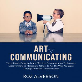 Art of Communicating: The Ultimate Guide to Learn Effective Communication Techniques, Discover How t