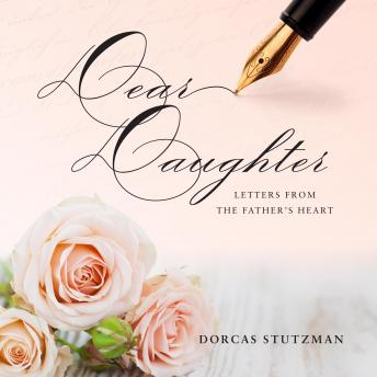 Dear Daughter - Letters From The Father's Heart, Dorcas Stutzman