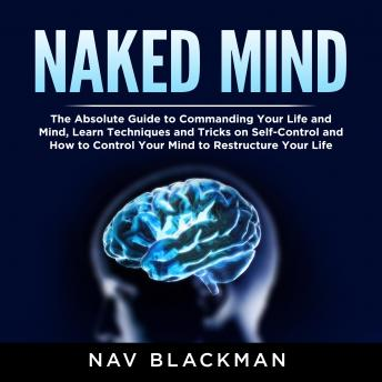 Naked Mind: The Absolute Guide to Commanding Your Life and Mind, Learn Techniques and Tricks on Self-Control and How to Control Your Mind to Restructure Your Life