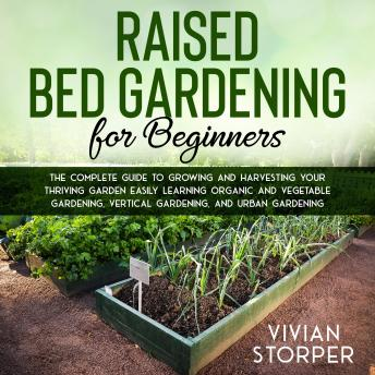 Listen Free To Raised Bed Gardening For Beginners The Complete Guide To Growing And Harvesting Your Thriving Garden Easily Learning Organic And Vegetable Gardening Vertical Gardening And Urban Gardening By Vivian Storper