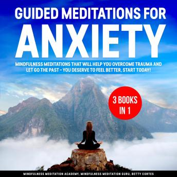 Guided Meditations for Anxiety 3 Books in 1: Mindfulness Meditations that will help You overcome Trauma and let go the Past – You deserve to feel better, start Today!