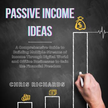 Passive Income Ideas: A Comprehensive Guide to Building Multiple Streams of Income Through Digital World and Offline Businesses to Gain the Financial Freedom