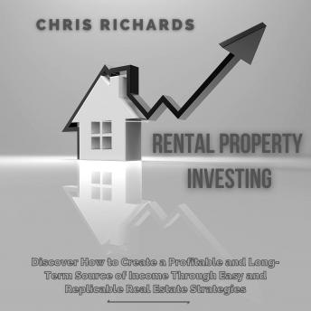 Download Rental Property Investing: Discover How to Create a Profitable and Long-Term Source of Income Through Easy and Replicable Real Estate Strategies by Chris Richards