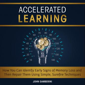 Accelerated Learning How You Can Identify Early Signs of Memory Loss and Then Repair Them Using Simple Techniques, John Gamberini