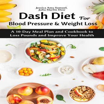 Dash Diet for Blood Pressure and Weight Loss: A 10-Day Meal Plan and Cookbook to Loss Pounds and Improve Your Health, Julia Martin Dow, Jessica Amy Samuel