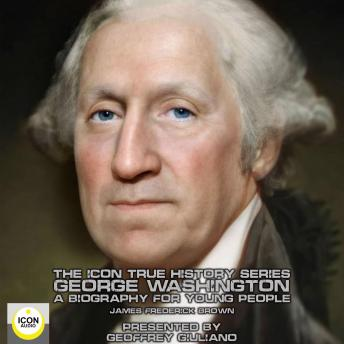 Icon True History Series; George Washington, A Biography for Young People, James Frederick Brown