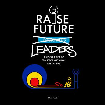 Raise Future Leaders - 3 Simple Steps to Transformational Parenting, Jules Hare