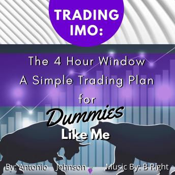 Trading IMO:  The 4 Hour Window.  A Simple Trading Plan For Dummies Like Me, Antonio  Johnson