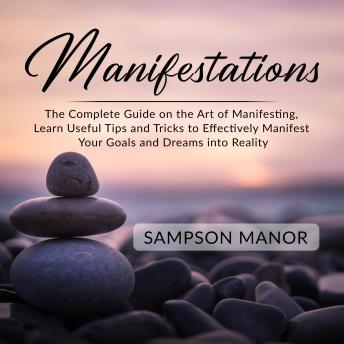 Manifestations: The Complete Guide on the Art of Manifesting, Learn Useful Tips and Tricks to Effectively Manifest Your Goals and Dreams into Reality