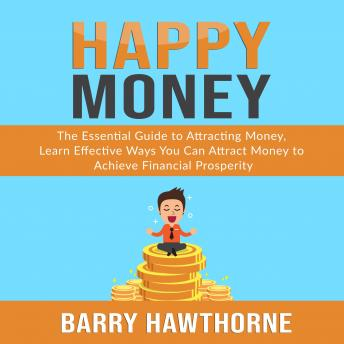 Happy Money: The Essential Guide to Attracting Money, Learn Effective Ways You Can Attract  Money to Achieve Financial Prosperity