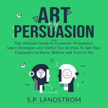 Download Art of Persuasion: The Ultimate Guide to Customer Persuasion, Learn Strategies and Useful Tips on How To Get Your Customers to Know, Believe and Trust in You by S.P. Landstrom