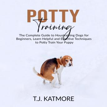 Potty Training: The Complete Guide to Houstraining Dogs for Beginners, Learn Helpful and Effective Techniques to Potty Train Your Puppy, T.J. Katmore
