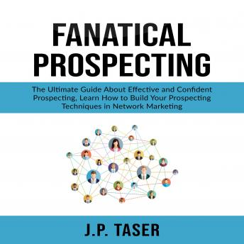 Fanatical Prospecting: The Ultimate Guide About Effective and Confident Prospecting, Learn How to Build Your Prospecting Techniques in Network Marketing