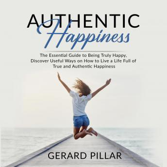 Authentic Happiness: The Essential Guide to Being Truly Happy, Discover Useful Ways on How to Live a Life Full of True and Authentic Happiness, Gerard Pillar