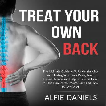 Download Treat Your Own Back: The Ultimate Guide to To Understanding and Healing Your Back Pains, Learn Expert Advice and Helpful Tips on How to Take Care of Your Sore Back and How to Get Relief by Alfie Daniels