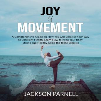 Joy of Movement: A Comprehensive Guide on How You Can Exercise Your Way to Excellent Health, Learn How to Keep Your Body Strong and Healthy Using the Right Exercise