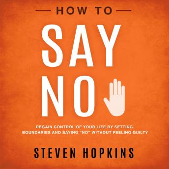 "How to Say No: Regain Control of Your Life by Setting Boundaries and Saying ""No"" Without Feeling Guilty, Steven Hopkins"