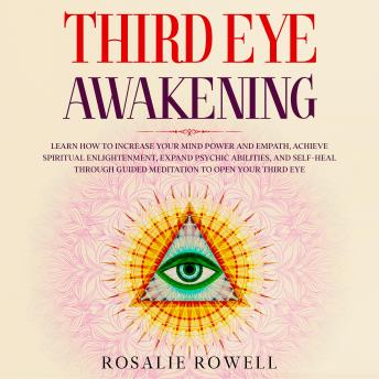 Third Eye Awakening: Learn How to Increase Your Mind Power and Empath, Achieve Spiritual Enlightenment, Expand Psychic Abilities, and Self-Heal through Guided Meditation to Open Your Third Eye, Rosalie Rowell