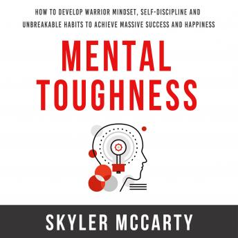 Mental Toughness: How to Develop Warrior Mindset, Self-Discipline, and Unbreakable Habits to Achieve Massive Success and Happiness
