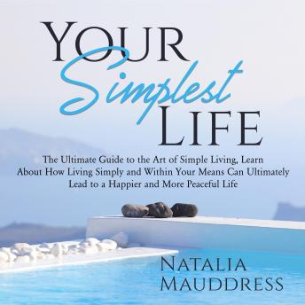 Your Simplest Life: The Ultimate Guide to the Art of Simple Living, Learn About How Living Simply an