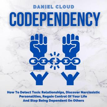 Codependency: How To Detect Toxic Relationships, Discover Narcissistic Personalities, Regain Control Of Your Life and Stop Being Dependent On Others sample.