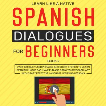 Spanish Dialogues for Beginners Book 2: Over 100 Daily Used Phrases and Short Stories to Learn Spanish in Your Car. Have Fun and Grow Your Vocabulary with Crazy Effective Language Learning Lessons