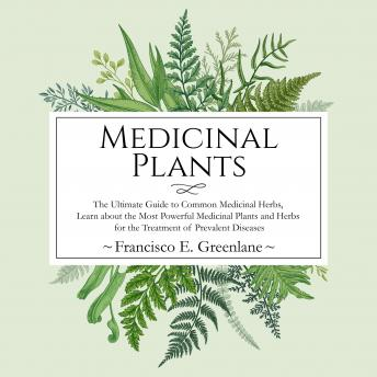 Medicinal Plants: The Ultimate Guide to Common Medicinal Herbs, Learn the Most Powerful Medicinal Plants and Herbs for the Treatment of Prevalent Diseases, Francisco E. Greenlane