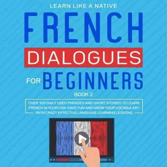 French Dialogues for Beginners Book 2: Over 100 Daily Used Phrases and Short Stories to Learn French in Your Car. Have Fun and Grow Your Vocabulary with Crazy Effective Language Learning Lessons