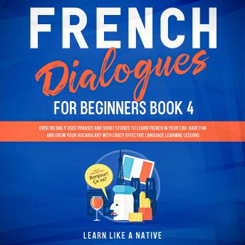 French Dialogues for Beginners Book 4: Over 100 Daily Used Phrases and Short Stories to Learn French
