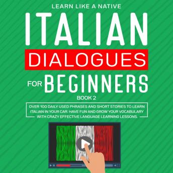 Italian Dialogues for Beginners Book 2: Over 100 Daily Used Phrases and Short Stories to Learn Italian in Your Car. Have Fun and Grow Your Vocabulary with Crazy Effective Language Learning Lessons