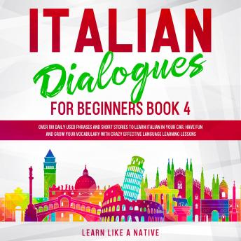 Italian Dialogues for Beginners Book 4: Over 100 Daily Used Phrases and Short Stories to Learn Italian in Your Car. Have Fun and Grow Your Vocabulary with Crazy Effective Language Learning Lessons, Learn Like A Native