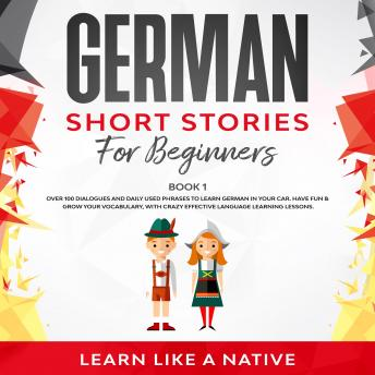 German Short Stories for Beginners Book 1: Over 100 Dialogues and Daily Used Phrases to Learn German
