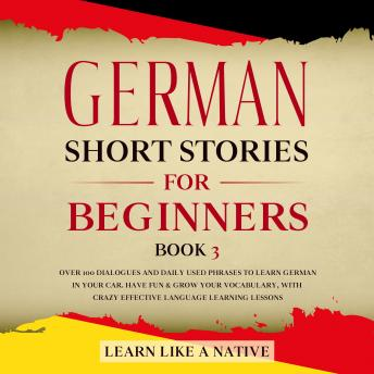 German Short Stories for Beginners Book 3: Over 100 Dialogues and Daily Used Phrases to Learn German in Your Car. Have Fun & Grow Your Vocabulary, with Crazy Effective Language Learning Lessons, Learn Like A Native