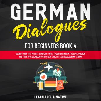 German Dialogues for Beginners Book 4: Over 100 Daily Used Phrases and Short Stories to Learn German