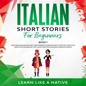 Italian Short Stories for Beginners Book 1: Over 100 Dialogues and Daily Used Phrases to Learn Itali