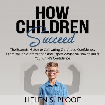 How Children Succeed: The Essential Guide to Cultivating Childhood Confidence, Learn Valuable Information and Expert Advice on How to Build Your Child's Confidence