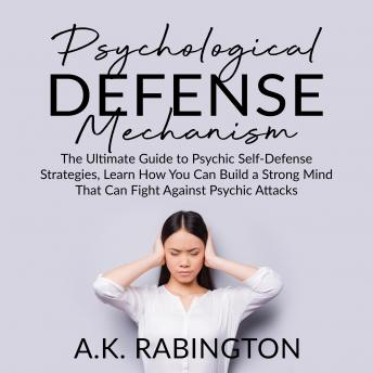 Psychological Defense Mechanism: The Ultimate Guide to Psychic Self-Defense Strategies, Learn How You Can Build a Strong Mind That Can Fight Against Psychic Attacks