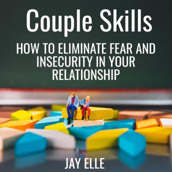 Couple Skills - How to eliminate fear and insecurity in your relationship, Jay Elle