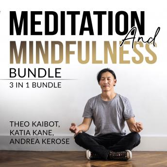 Meditation and Mindfulness Bundle: 3 in 1 Bundle, Mindfulness Meditation, Mindfulness Essentials, and Meditation and Mindfulness, Katia Kane And Andrea Kerose, Theo Kaibot