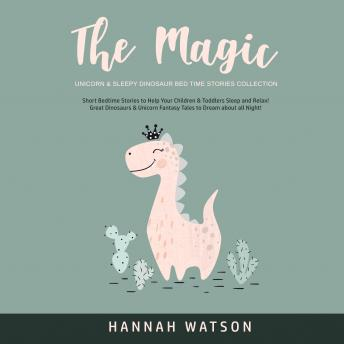 The Magic Unicorn & Sleepy Dinosaur Bed Time Stories Collection: Short Bedtime Stories to Help Your Children & Toddlers Sleep and Relax! Great Dinosaurs & Unicorn Fantasy Tales to Dream about all Night!