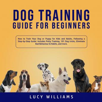 Download Dog Training Guide for Beginners: How to Train Your Dog or Puppy for Kids and Adults, Following a Step-by-Step Guide: Includes Potty Training, 101 Dog tricks, Eliminate Bad Behavior & Habits, and more by Lucy Williams