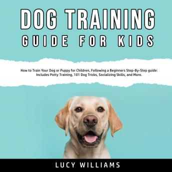 Download Dog Training Guide for Kids: How to Train Your Dog or Puppy for Children, Following a Beginners Step-By-Step guide: Includes Potty Training, 101 Dog Tricks, Socializing Skills, and More. by Lucy Williams