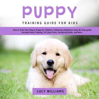 Download Puppy Training Guide for Kids: How to Train Your Dog or Puppy for Children, Following a Beginners Step-By-Step guide: Includes Potty Training, 101 Dog Tricks, Socializing Skills, and More. by Lucy Williams