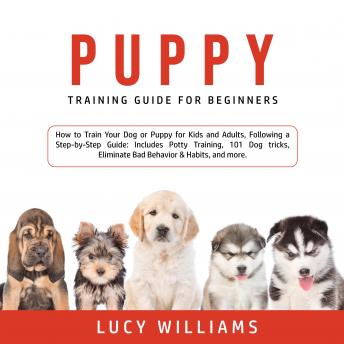 Download Puppy Training Guide for Beginners: How to Train Your Dog or Puppy for Kids and Adults, Following a Step-by-Step Guide: Includes Potty Training, 101 Dog tricks, Eliminate Bad Behavior & Habits, and mo by Lucy Williams