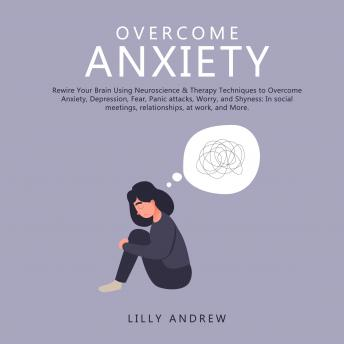 Overcome Anxiety: Rewire Your Brain Using Neuroscience & Therapy Techniques to Overcome Anxiety, Depression, Fear, Panic Attacks, Worry, and Shyness: In Social Meetings, Relationships, at Work, and Mo