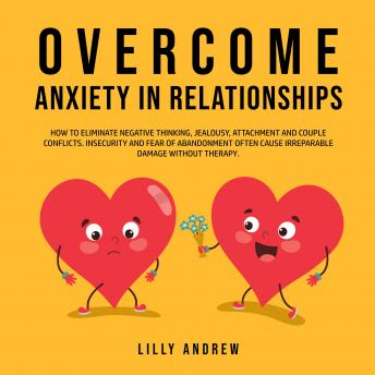 Overcome Anxiety in Relationships: How to Eliminate Negative Thinking, Jealousy, Attachment, and Couple Conflicts—Insecurity and Fear of Abandonment Often Cause Irreparable Damage Without Therapy