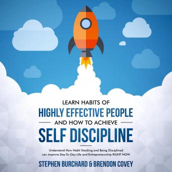 Learn Habits of Highly Effective People and How to Achieve Self Discipline: Understand How Habit Stacking and Being Disciplined can improve Day-To-Day Life and Entrepreneurship RIGHT NOW.