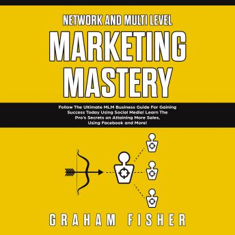 Download Network and Multi Level Marketing Mastery: Follow The Ultimate MLM Business Guide For Gaining Success Today Using Social Media! Learn The Pro's Secrets on Attaining More Sales, Using Facebook and More by Graham Fisher