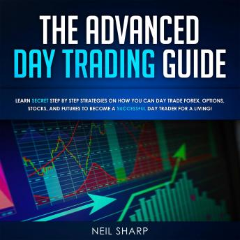 Download Advanced Day Trading Guide: Learn Secret Strategies on How You Can Day Trade Forex, Options, Stocks, and Futures to Become a SUCCESSFUL Day Trader For a Living! by Neil Sharp