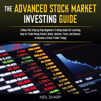 Download Advanced Stock Market Investing Guide: Follow This Step by Step Beginners Trading Guide for Learning How to Trade Penny Stocks, Bonds, Options, Forex, and Shares; to Become a Stock Trader Today! by Neil Sharp